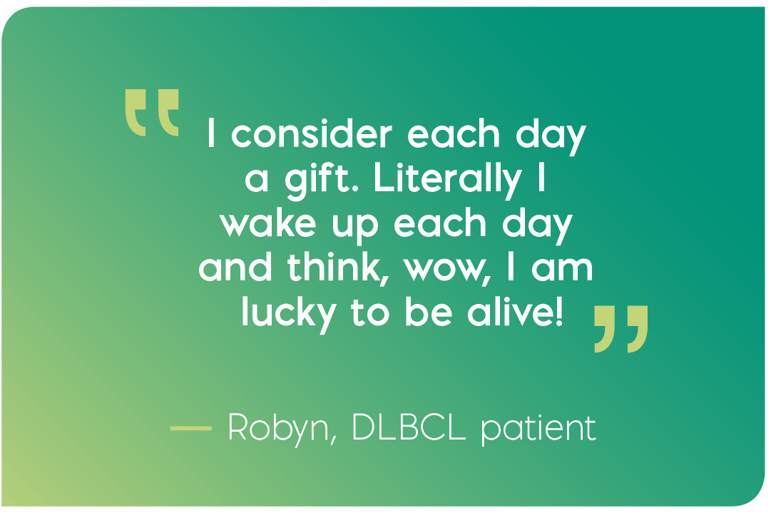 I consider each day a gift. Literally I wake up each day and think, wow, I am lucky to be alive! Quote from Robyn, DLBCL patient