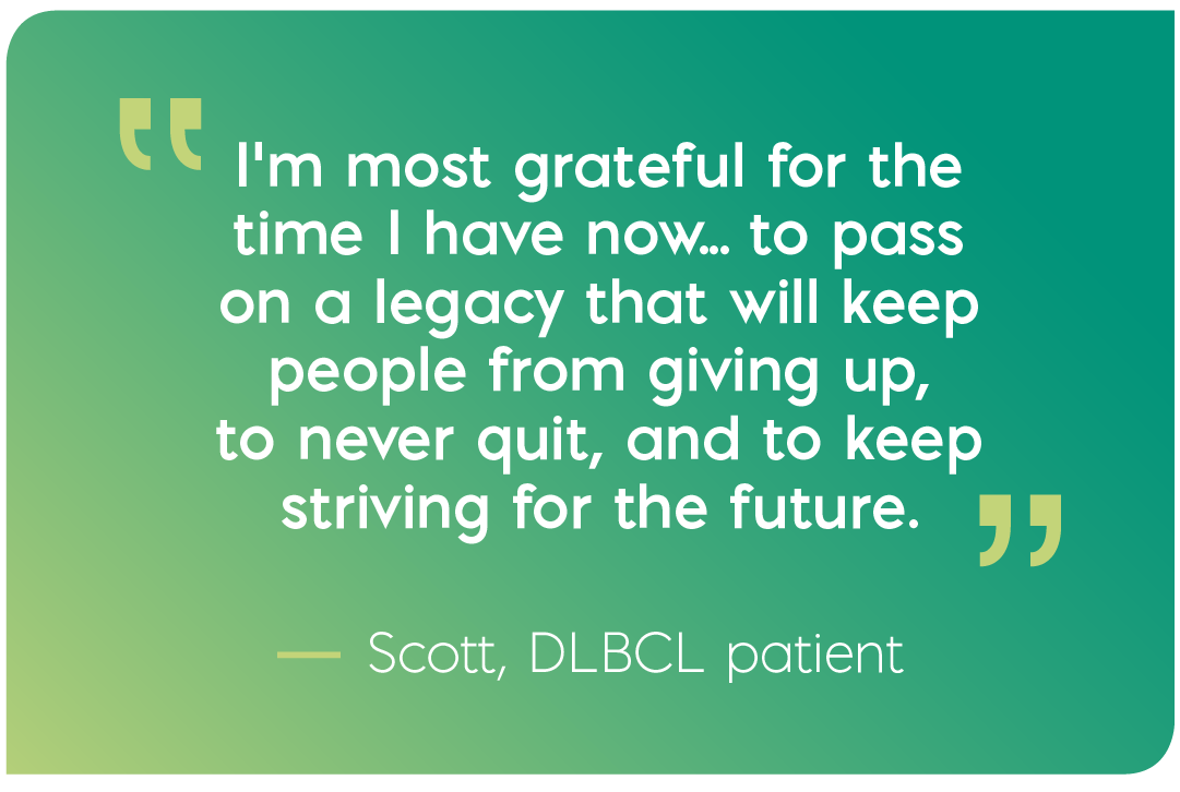 I'm most grateful for the time I have now... to pass on a legacy that will keep people from giving up, to never quit, and to keep striving for the future. Quote from Scott, DLBCL patient