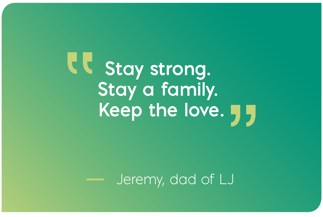 Stay strong. Stay a family. Keep the love. Quote from Jeremy, dad of LJ