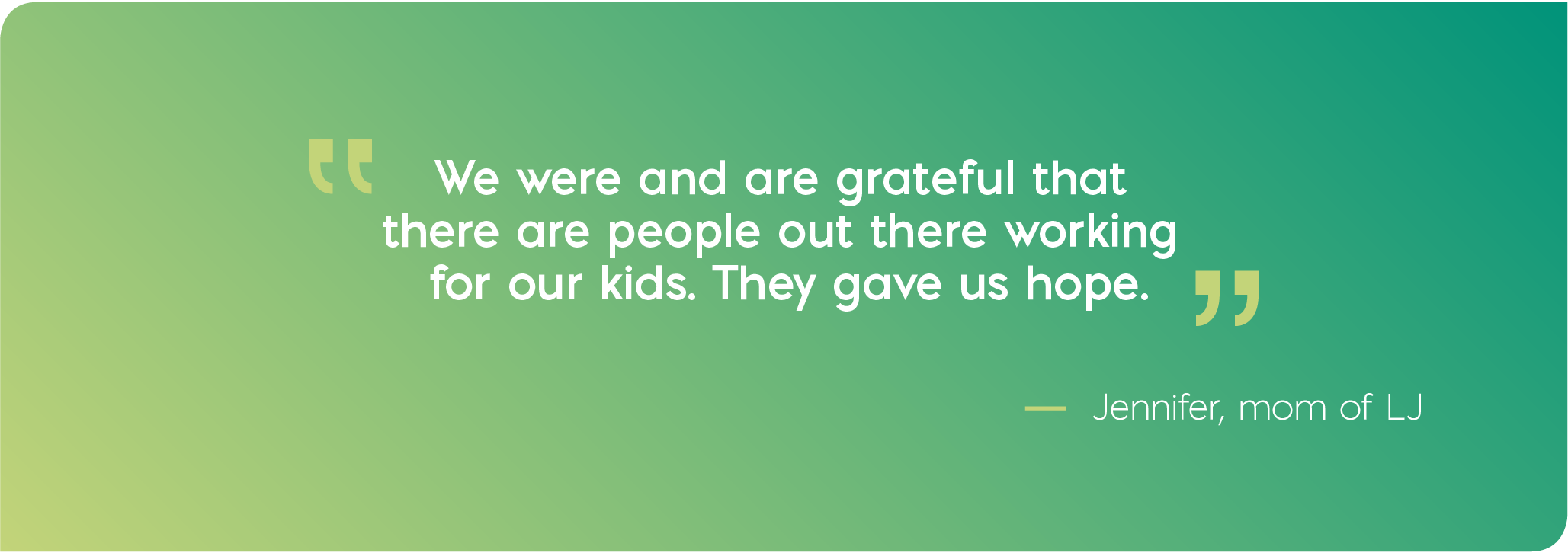 We were and are grateful that there are people out there working for our kids. They gave us hope. Quote from Jennifer, mom of LJ