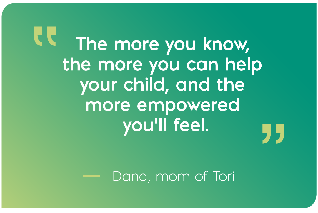 The more you know, the more you can help your child, and the more empowered you'll feel. Quote from Dana, mom of Tori